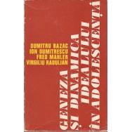 Geneza si dinamica idealului in adolescenta - Dumitru Bazac, Ion Dumitrescu, Fred Mahler, Virgiliu Radulian