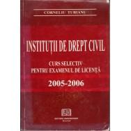 Institutii de drept civil: curs selectiv pentru examenul de licenta (2005-2006) - Corneliu Turianu