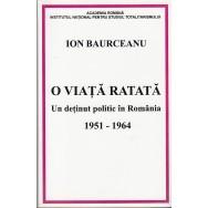 O viata ratata, un detinut politic in Romania 1951-1964 - Ion Baurceanu